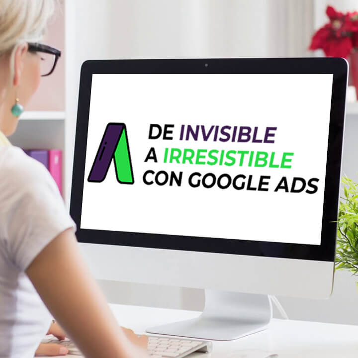 De invisible a irresistible con Google Ads